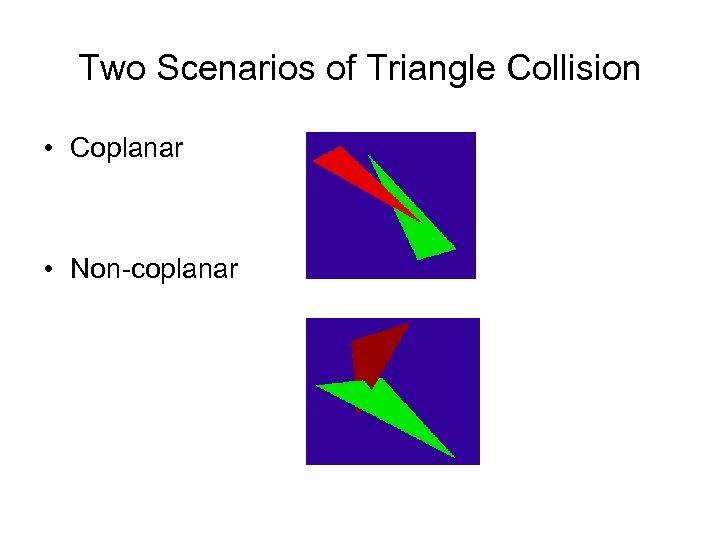Two Scenarios of Triangle Collision • Coplanar • Non-coplanar