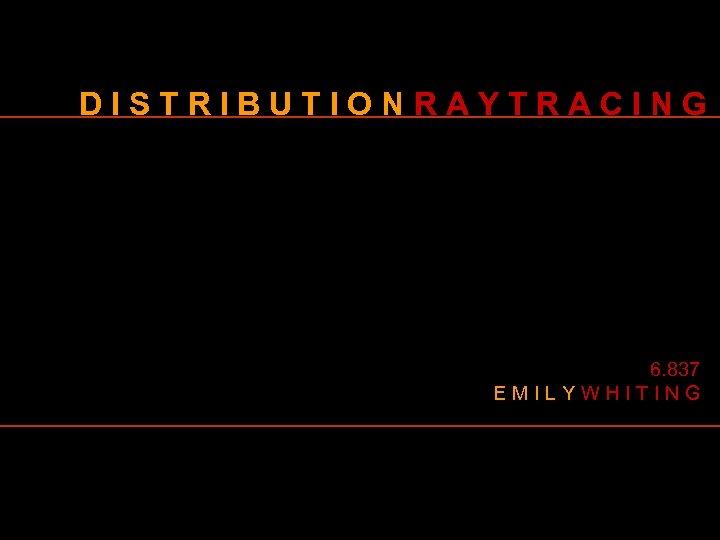 DISTRIBUTIONRAYTRACING 6. 837 EMILYWHITING