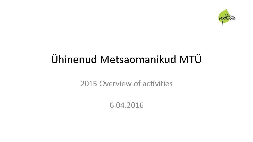 Ühinenud Metsaomanikud MTÜ 2015 Overview of activities 6. 04. 2016