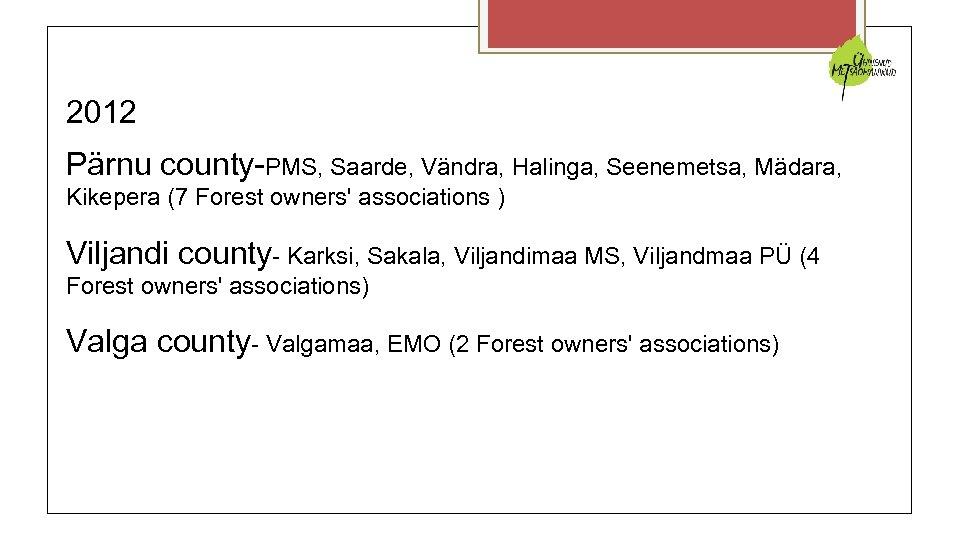 2012 Pärnu county-PMS, Saarde, Vändra, Halinga, Seenemetsa, Mädara, Kikepera (7 Forest owners' associations )