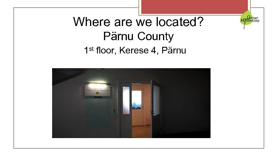 Where are we located? Pärnu County 1 st floor, Kerese 4, Pärnu
