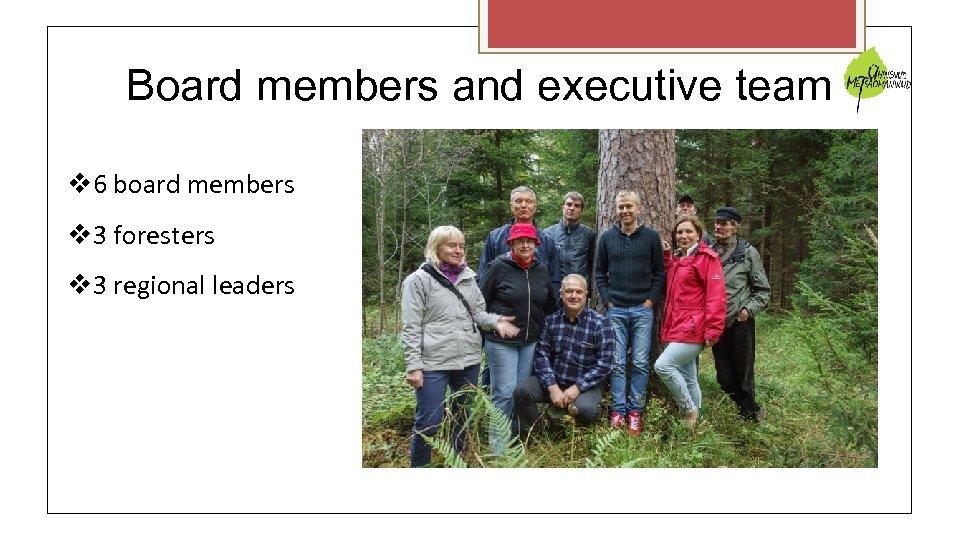 Board members and executive team 6 board members 3 foresters 3 regional leaders