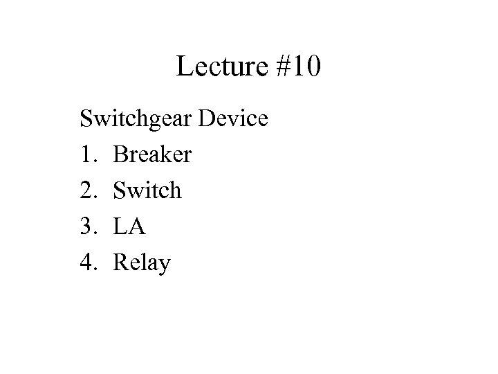 Lecture #10 Switchgear Device 1. Breaker 2. Switch 3. LA 4. Relay