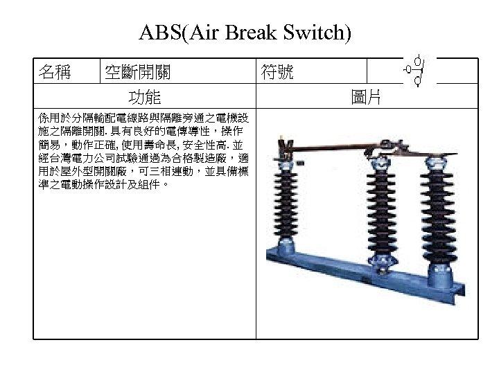 ABS(Air Break Switch) 名稱 空斷開關 功能 係用於分隔輸配電線路與隔離旁通之電機設 施之隔離開關. 具有良好的電傳導性,操作 簡易,動作正確, 使用壽命長, 安全性高. 並 經台灣電力公司試驗通過為合格製造廠,適