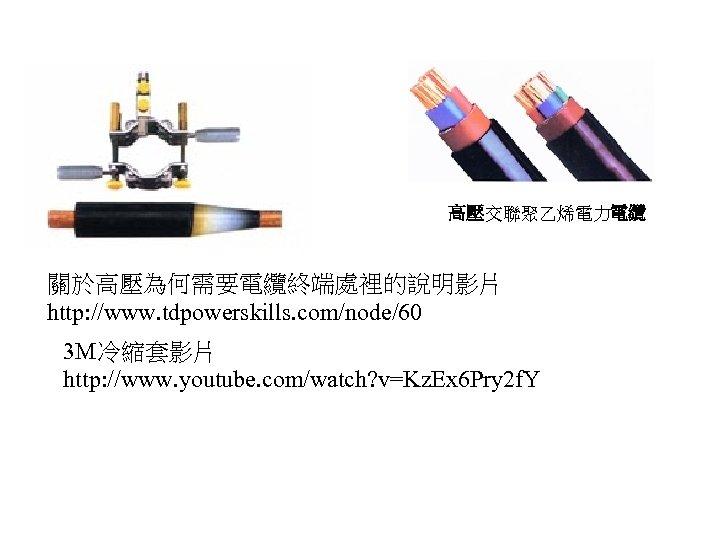 高壓交聯聚乙烯電力電纜 關於高壓為何需要電纜終端處裡的說明影片 http: //www. tdpowerskills. com/node/60 3 M冷縮套影片 http: //www. youtube. com/watch? v=Kz. Ex