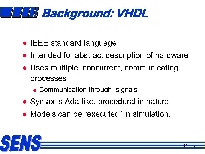 Background: VHDL l IEEE standard language l Intended for abstract description of hardware l