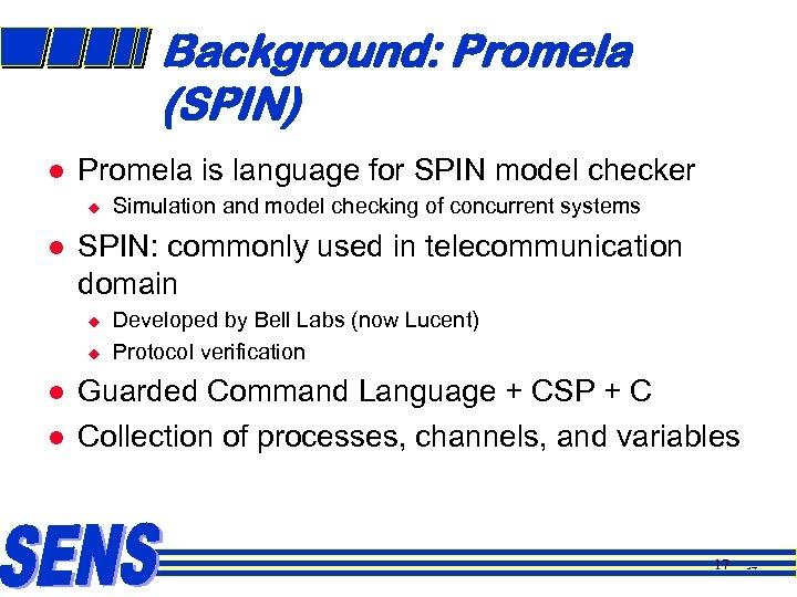 Background: Promela (SPIN) l Promela is language for SPIN model checker u l SPIN: