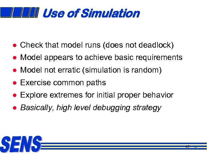 Use of Simulation l Check that model runs (does not deadlock) l Model appears