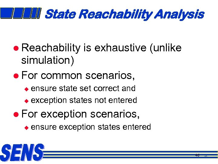 State Reachability Analysis l Reachability is exhaustive (unlike simulation) l For common scenarios, ensure