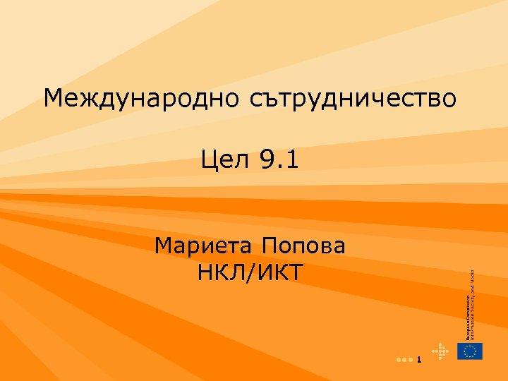 Международно сътрудничество Цел 9. 1 Мариета Попова НКЛ/ИКТ • • • 1