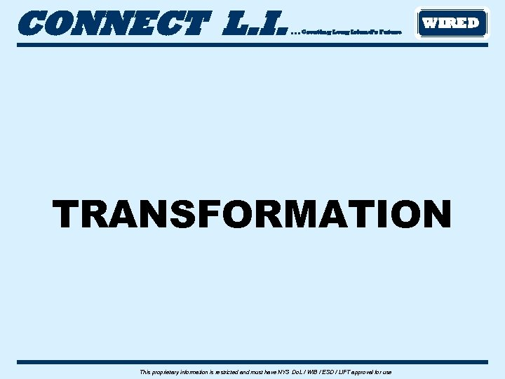 CONNECT L. I. . Creating Long Island's Future WIRED TRANSFORMATION This proprietary information is