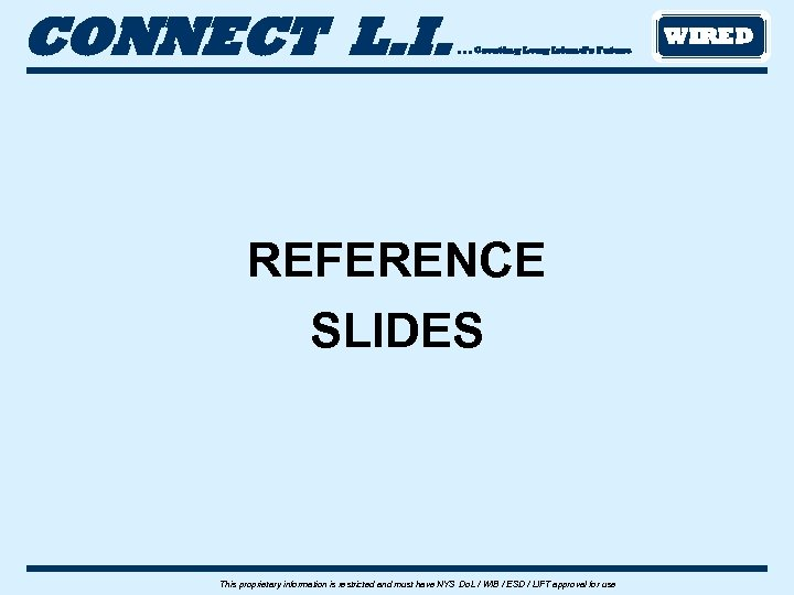 CONNECT L. I. . Creating Long Island's Future REFERENCE SLIDES This proprietary information is