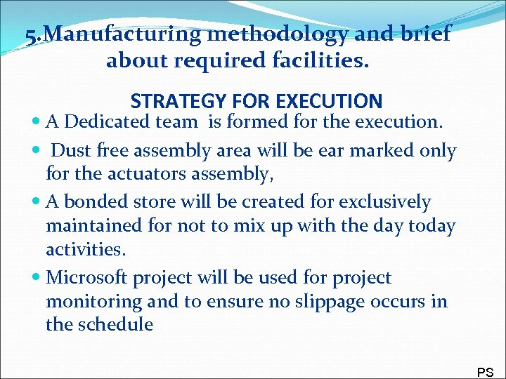 5. Manufacturing methodology and brief about required facilities. STRATEGY FOR EXECUTION A Dedicated team