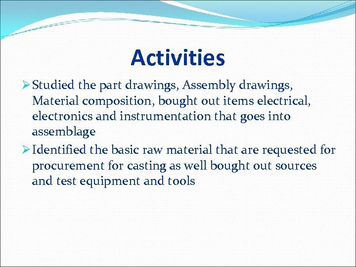 Activities Ø Studied the part drawings, Assembly drawings, Material composition, bought out items electrical,