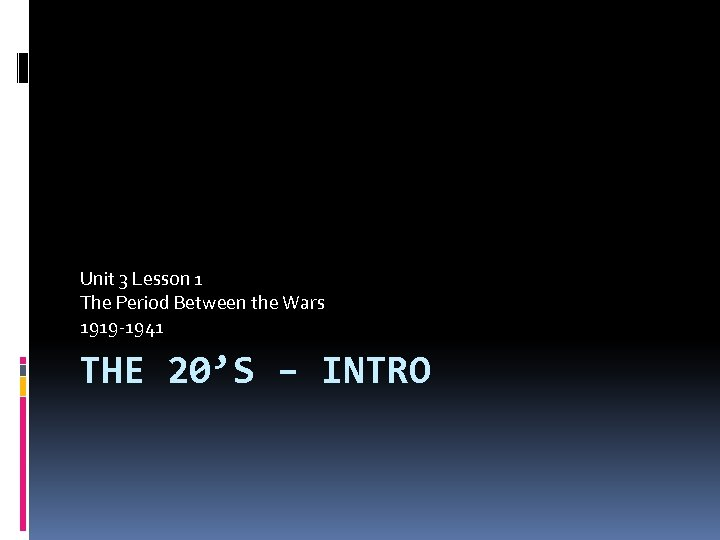 Unit 3 Lesson 1 The Period Between the Wars 1919 -1941 THE 20'S –