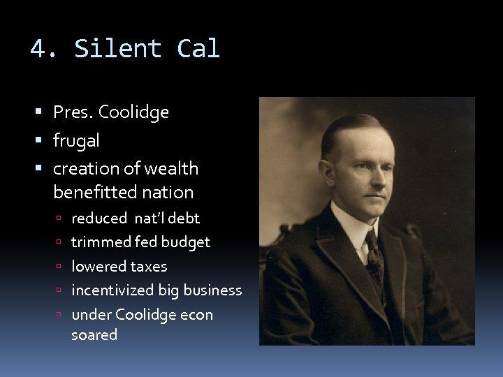 4. Silent Cal Pres. Coolidge frugal creation of wealth benefitted nation reduced nat'l debt