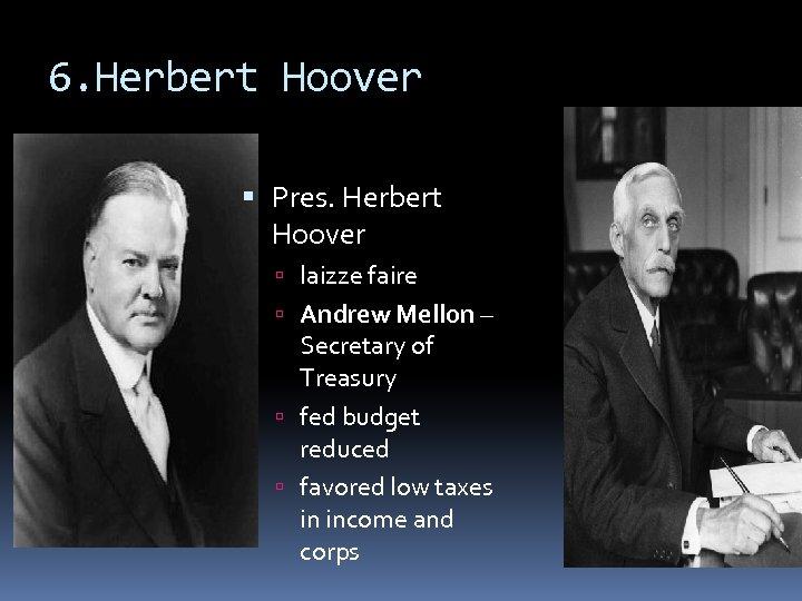 6. Herbert Hoover Pres. Herbert Hoover laizze faire Andrew Mellon – Secretary of Treasury