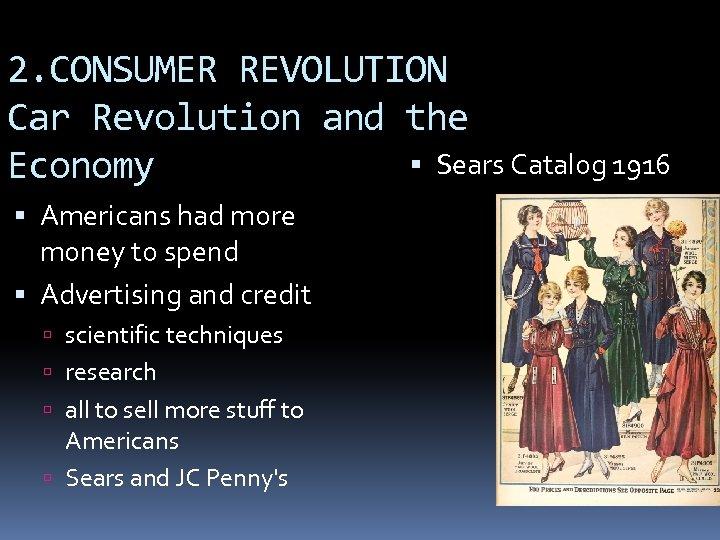 2. CONSUMER REVOLUTION Car Revolution and the Sears Catalog 1916 Economy Americans had more