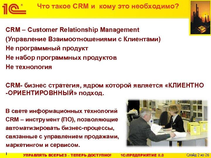 Что такое CRM и кому это необходимо? CRM – Customer Relationship Management (Управление Взаимоотношениями