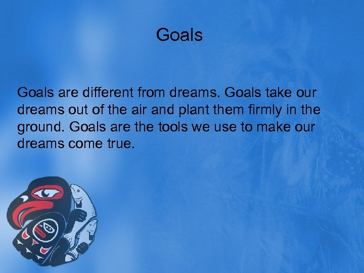 Goals are different from dreams. Goals take our dreams out of the air and