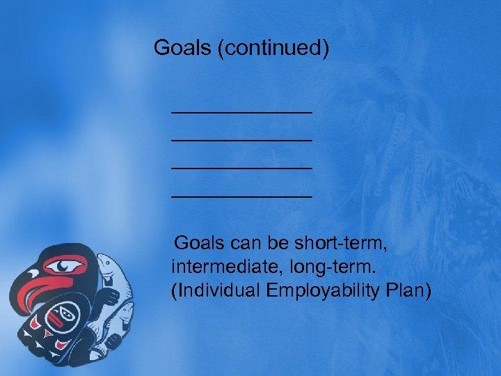 Goals (continued) _____________ Goals can be short-term, intermediate, long-term. (Individual Employability Plan)