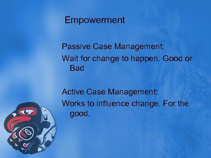 Empowerment Passive Case Management: Wait for change to happen. Good or Bad Active Case