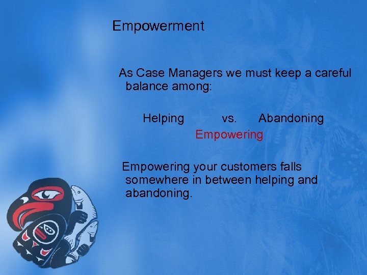 Empowerment As Case Managers we must keep a careful balance among: Helping vs. Abandoning