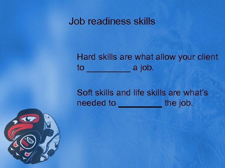 Job readiness skills Hard skills are what allow your client to _____ a job.