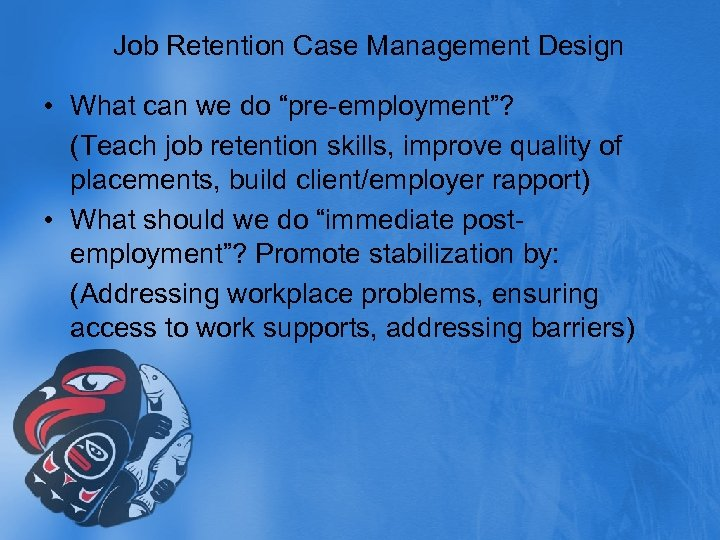 "Job Retention Case Management Design • What can we do ""pre-employment""? (Teach job retention"