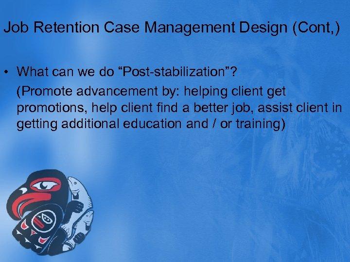 "Job Retention Case Management Design (Cont, ) • What can we do ""Post-stabilization""? (Promote"