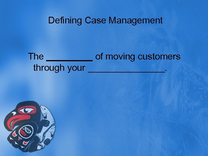 Defining Case Management The _____ of moving customers through your ________.