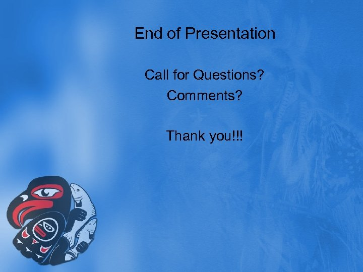 End of Presentation Call for Questions? Comments? Thank you!!!