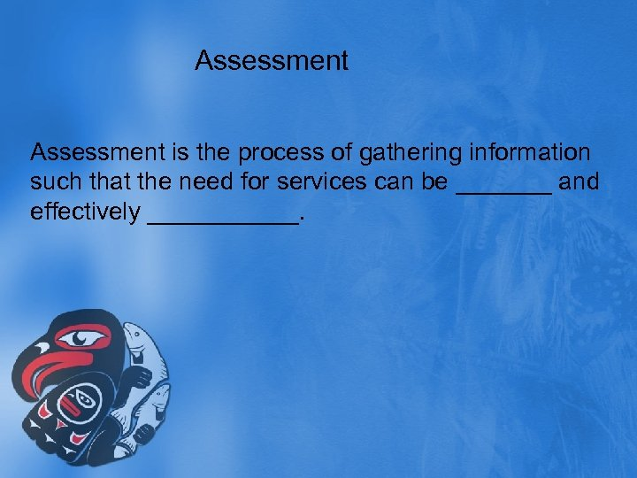 Assessment is the process of gathering information such that the need for services can