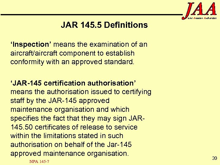 oint Aviation Authorities JAR 145. 5 Definitions 'Inspection' means the examination of an aircraft/aircraft
