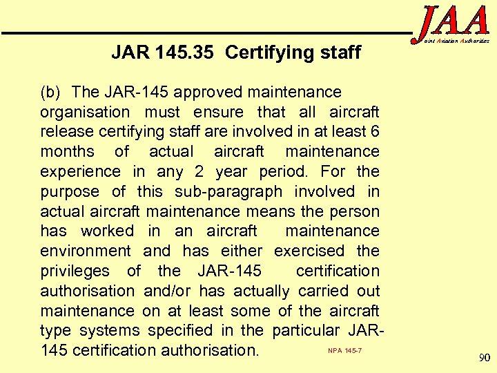 JAR 145. 35 Certifying staff (b) The JAR-145 approved maintenance organisation must ensure that