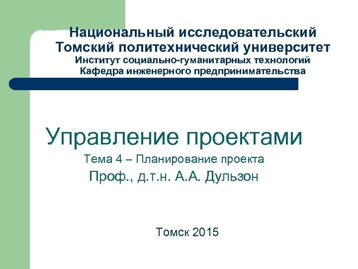 Национальный исследовательский Томский политехнический университет Институт социально-гуманитарных технологий Кафедра инженерного предпринимательства Управление проектами Тема