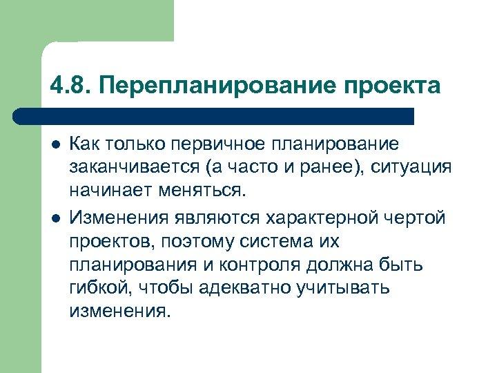4. 8. Перепланирование проекта l l Как только первичное планирование заканчивается (а часто и
