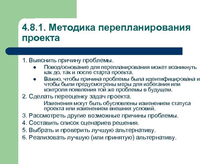 4. 8. 1. Методика перепланирования проекта 1. Выяснить причину проблемы. l l Повод/основание для