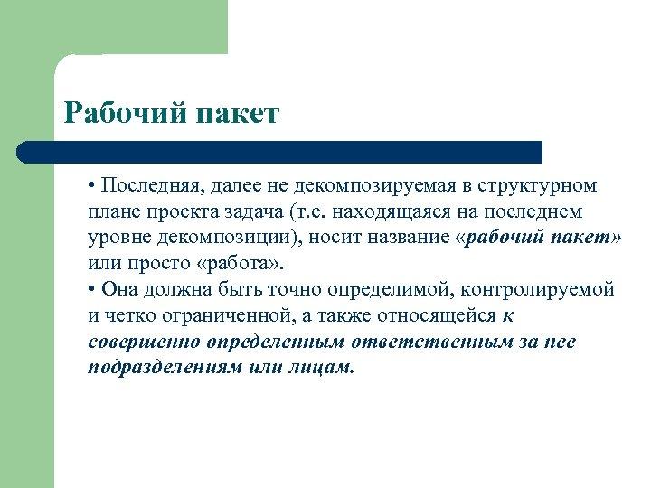 Рабочий пакет • Последняя, далее не декомпозируемая в структурном плане проекта задача (т. е.