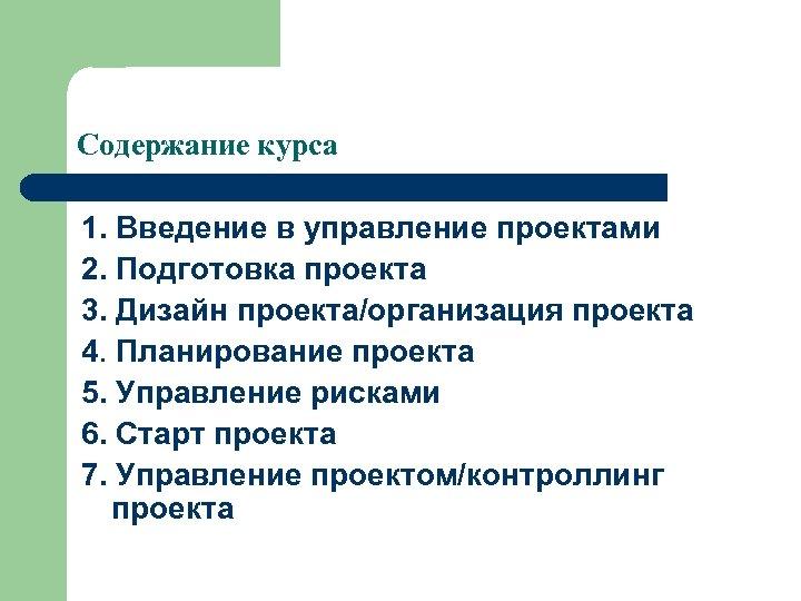 Содержание курса 1. Введение в управление проектами 2. Подготовка проекта 3. Дизайн проекта/организация проекта