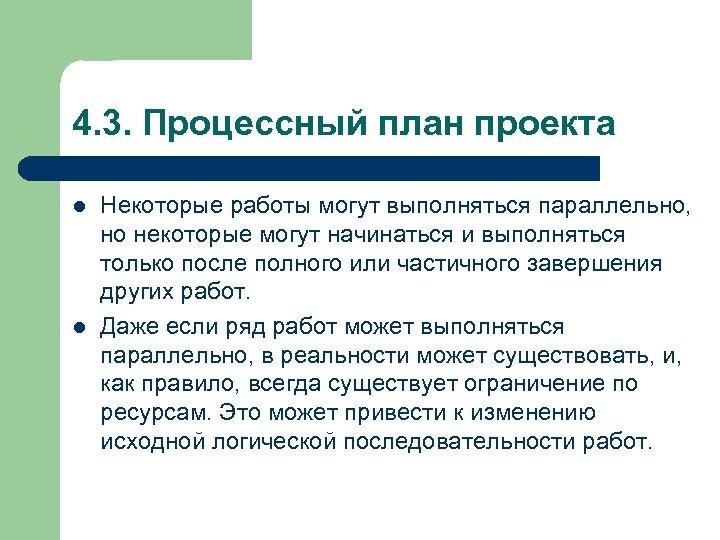 4. 3. Процессный план проекта l l Некоторые работы могут выполняться параллельно, но некоторые