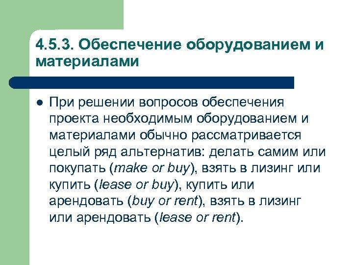 4. 5. 3. Обеспечение оборудованием и материалами l При решении вопросов обеспечения проекта необходимым