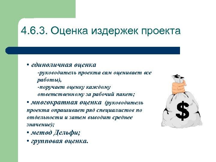 4. 6. 3. Оценка издержек проекта • единоличная оценка -руководитель проекта сам оценивает все
