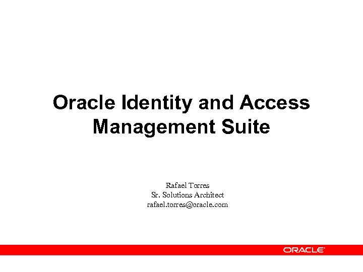 Oracle Identity and Access Management Suite Rafael Torres Sr. Solutions Architect rafael. torres@oracle. com