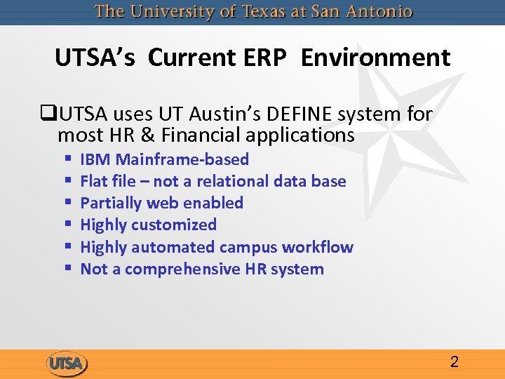 UTSA's Current ERP Environment q. UTSA uses UT Austin's DEFINE system for most HR