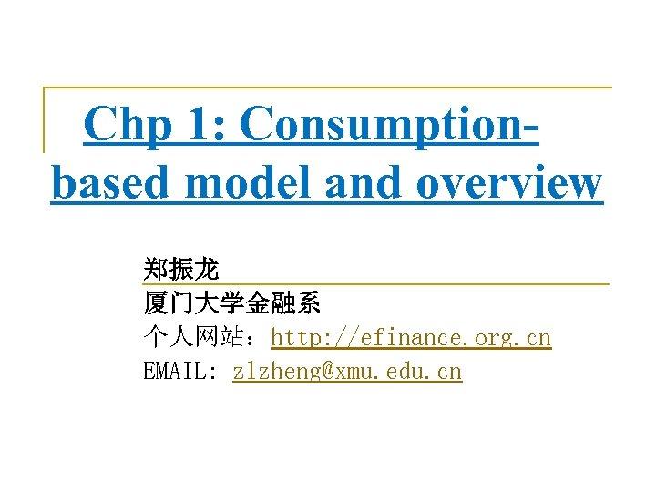 Chp 1: Consumptionbased model and overview 郑振龙 厦门大学金融系 个人网站:http: //efinance. org. cn EMAIL: zlzheng@xmu.
