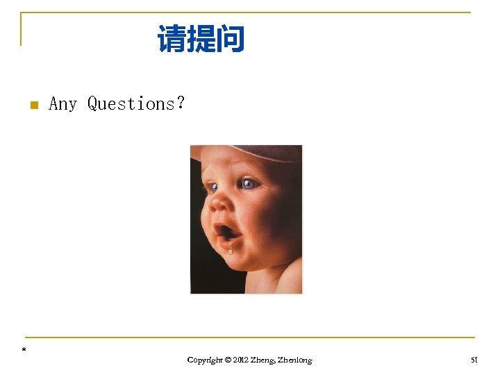 请提问 n * Any Questions? Copyright © 2012 Zheng, Zhenlong 51