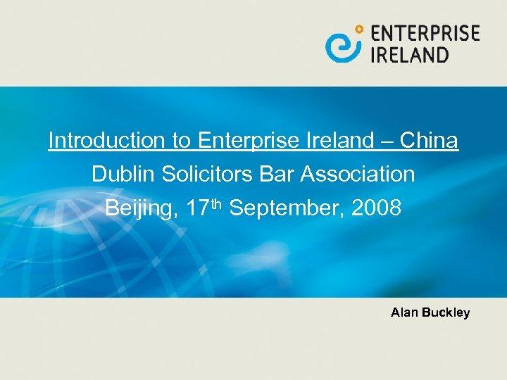 Introduction to Enterprise Ireland – China Dublin Solicitors Bar Association Beijing, 17 th September,