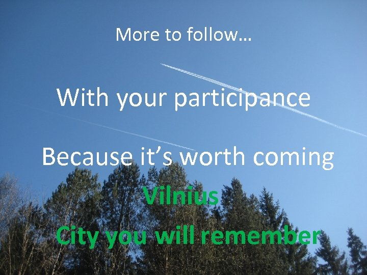 More to follow… With your participance Because it's worth coming Vilnius City you will