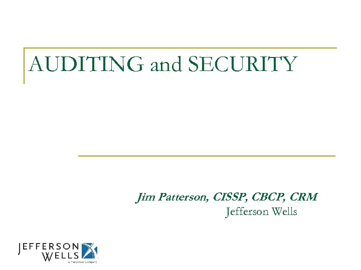 AUDITING and SECURITY Jim Patterson, CISSP, CBCP, CRM Jefferson Wells